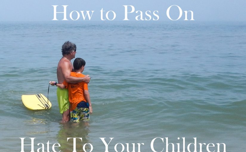 How to Pass On Hate To Your Children